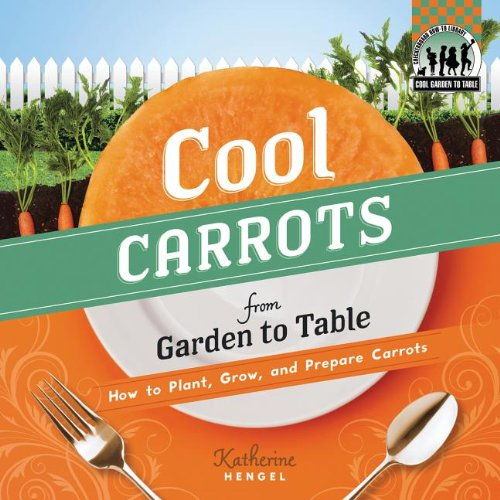 Cool Carrots from Garden to Table: How to Plant, Grow, and Prepare Carrots By Katherine Hengel