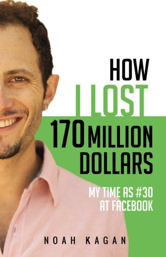 How I Lost 170 Million Dollars: My Time as #30 at Facebook By Noah Kagan