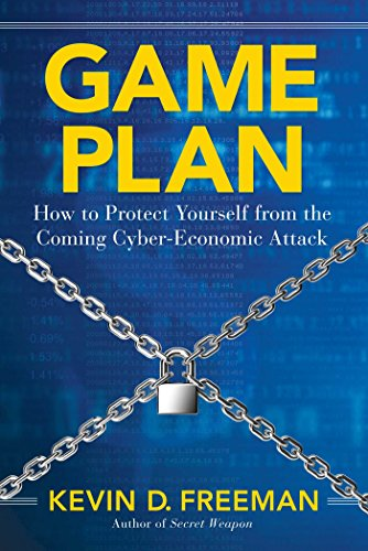 Game Plan: How to Protect Yourself from the Coming Cyber-Economic Attack By Kevin D Freeman