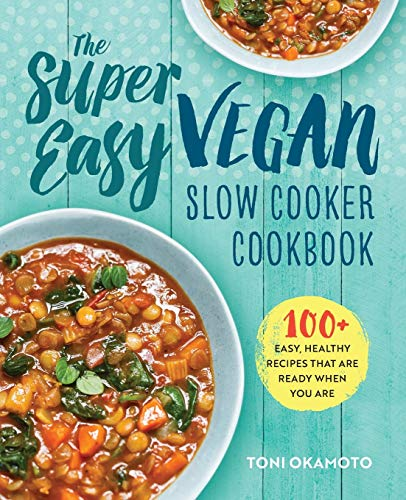 The Super Easy Vegan Slow Cooker Cookbook: 100 Easy, Healthy Recipes That Are Ready When You Are By Toni Okamoto