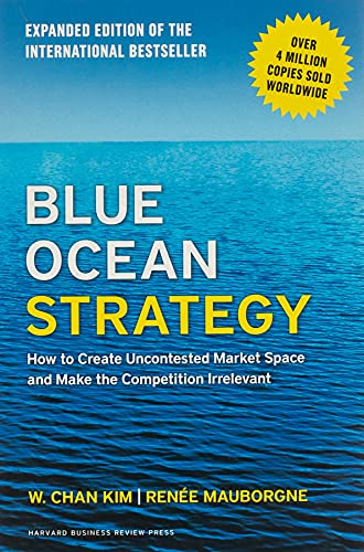 Blue Ocean Strategy, Expanded Edition: How to Create Uncontested Market Space and Make the Competition Irrelevant By W.Chan Kim