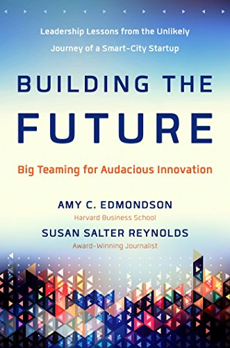 Building the Future: Big Teaming for Audacious Innovation By Amy Edmondson