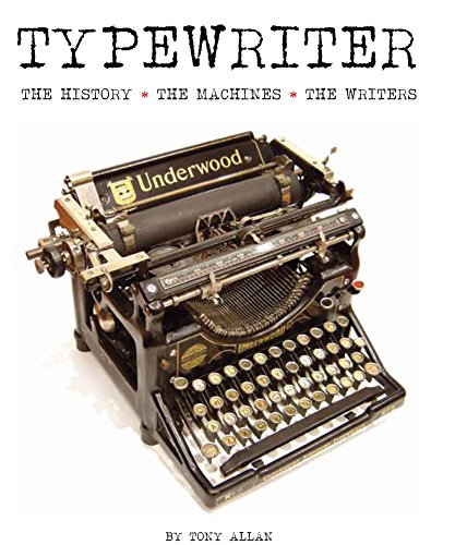 The Typewriter: The History - The Machines - The Writers By Tony Allan