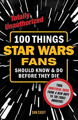 100 Things Star Wars Fans Should Know & do Before They Die By Casey Dan