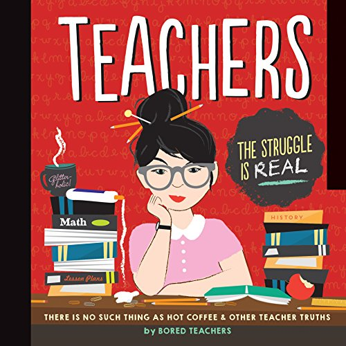 Teachers: There is No Such Thing as As a Hot Coffee & Other Teacher Truths By Bored Teachers