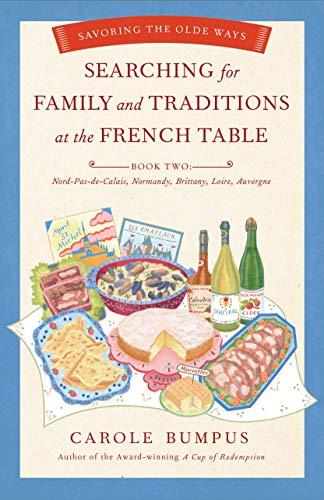 Searching for Family and Traditions at the French Table:  Book Two Nord-Pas-de-Calais, Normandy, Brittany, Loire and Auvergne By Carole Bumpus