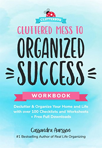 Cluttered Mess to Organized Success Workbook: Declutter and Organize your Home and Life with over 100 Checklists and Worksheets (Plus Free Full Downloads) By Cassandra Aarssen