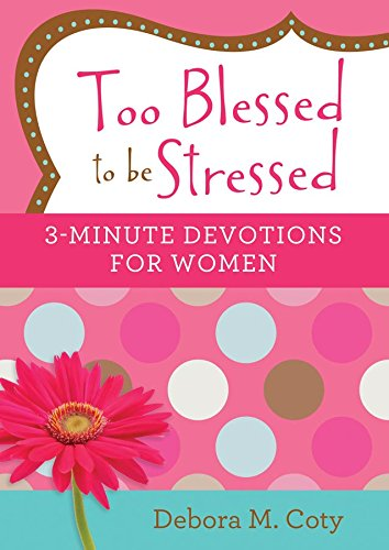 Too Blessed to Be Stressed: 3-Minute Devotions for Women By Debora M Coty