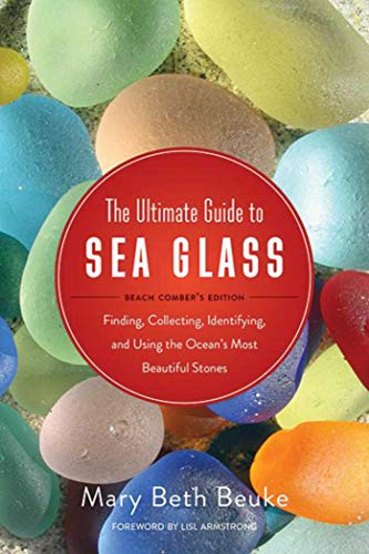 The Ultimate Guide to Sea Glass: Finding, Collecting, Identifying, and Using the Ocean's Most Beautiful Stones by Mary Beth Beuke