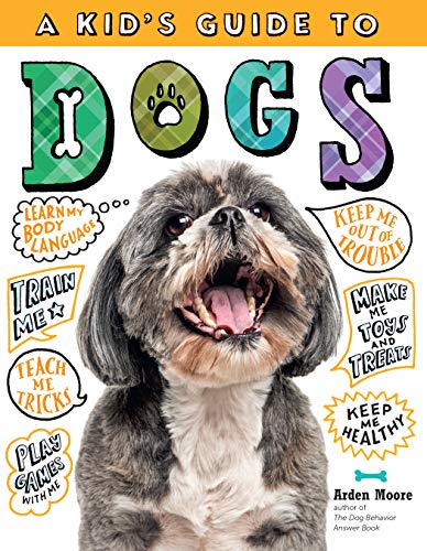 Kid's Guide to Dogs: How to Train, Care for, and Play and Communicate with Your Amazing Pet! By Arden Moore