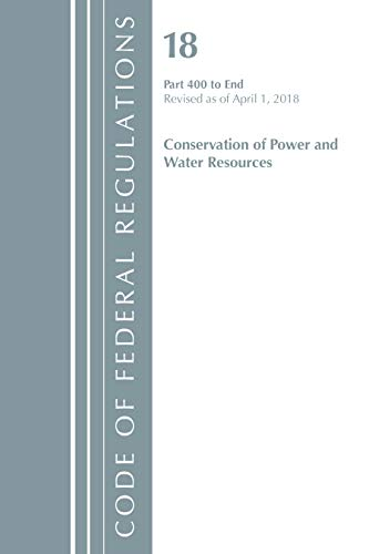 Code of Federal Regulations, Title 18 Conservation of Power and Water Resources 400-End, Revised as of April 1, 2018 By Office Of The Federal Register (U.S.)