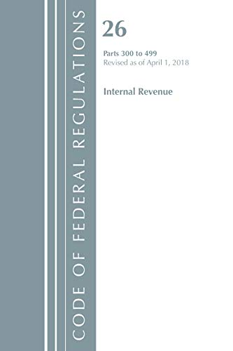 Code of Federal Regulations, Title 26 Internal Revenue 300-499, Revised as of April 1, 2018 By Office Of The Federal Register (U.S.)