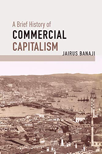A Brief History of Commercial Capitalism By Jairus Banaji