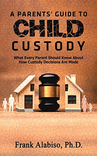 A Parents' Guide to Child Custody By Frank Alabiso, PH D