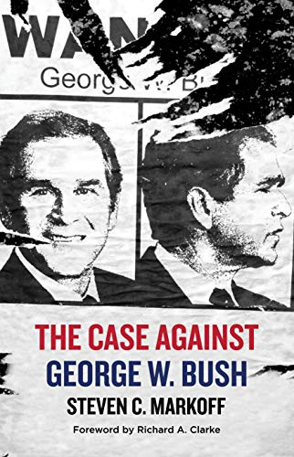 The Case Against George W. Bush By Steven C. Markoff