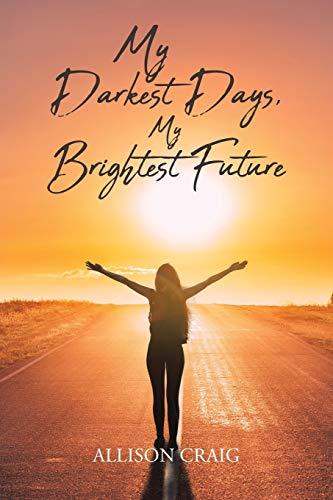 My Darkest Days, My Brightest Future By Allison Craig