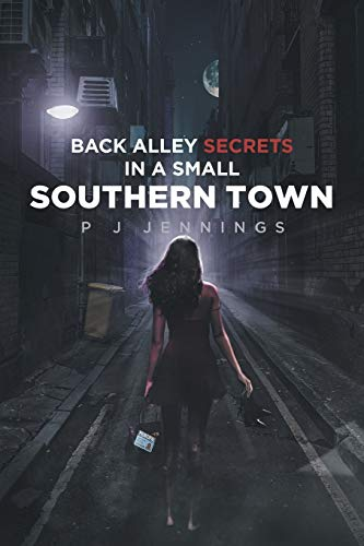 Back Alley Secrets in a Small Southern Town By P J Jennings