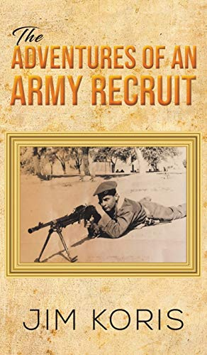The Adventures of an Army Recruit By Jim Koris