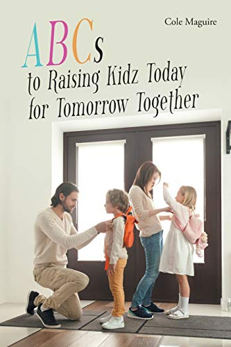 ABCs to Raising Kidz Today for Tomorrow Together By Cole Maguire