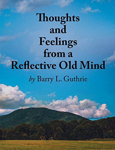 Thoughts and Feelings from a Reflective Old Mind By Barry L Guthrie
