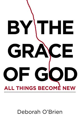 By the Grace of God All Things Become New By Deborah O'Brien