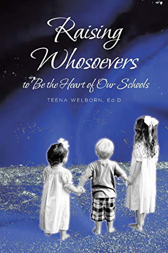 Raising Whosoevers to Be the Heart of Our Schools By Dr Teena Welborn
