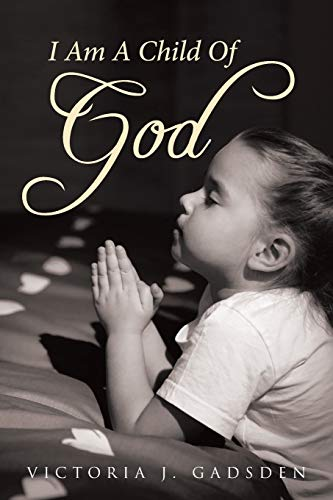 I Am A Child Of GOD By Victoria J Gadsden