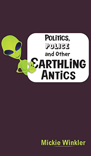 Politics, Police and Other Earthling Antics By Mickie Winkler