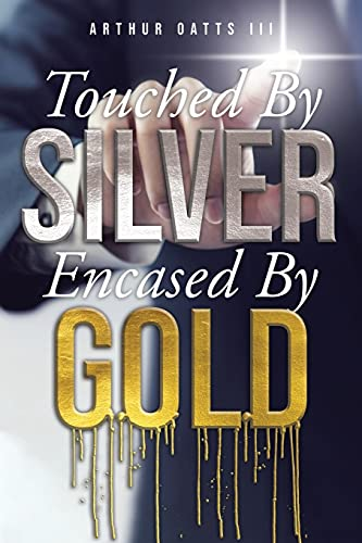Touched By Silver Encased By Gold By Arthur Oatts, III