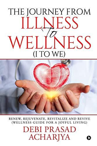 The Journey from Illness to Wellness (I to WE) By Debi Prasad Acharjya
