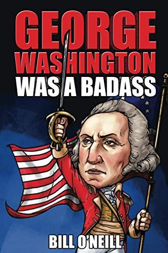 George Washington Was A Badass By Bill O'Neill