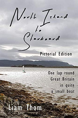 The North Island to Starboard: One lap round Great Britain in quite a small boat.  Pictorial edition. By Liam Thom