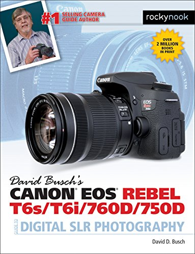 David Busch's Canon EOS Rebel T6s/T6i/760D/750D Guide to Digital SLR Photography By David D. Busch