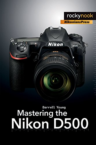 Mastering the Nikon D500 By Darrell Young