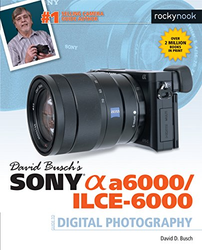 David Busch s Sony Alpha A6000/Ilce-6000 Guide to Digital Photography By David D. Busch