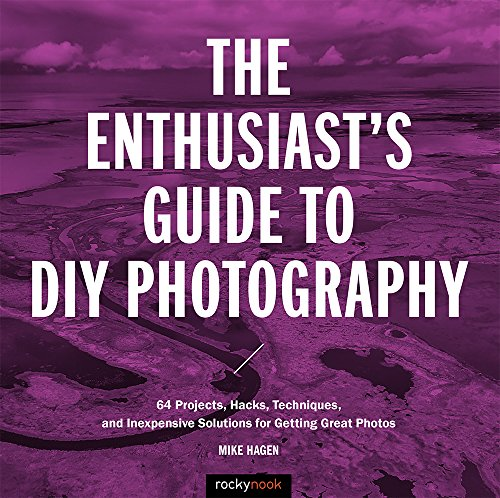The Enthusiast's Guide to DIY Photography By Mike Hagen