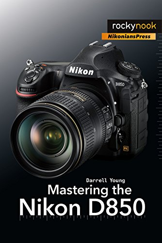 Mastering the Nikon D850 By Darrell Young