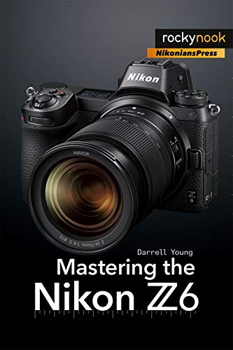 Mastering the Nikon Z6 By Darrell Young