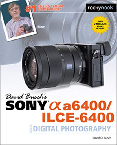 David Busch's Sony A6400/ILCE-6400 Guide to Digital Photography By David D. Busch