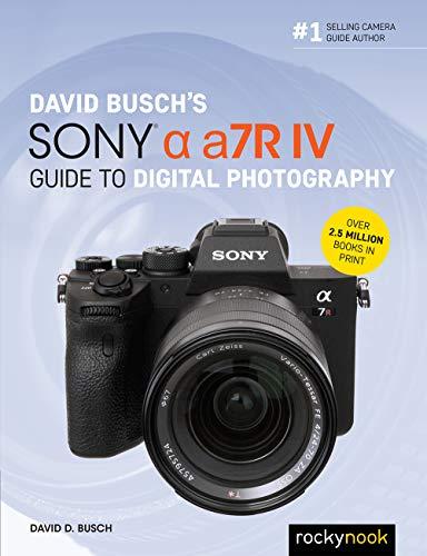 David Busch's Sony Alpha a7R IV Guide to Digital Photography By David D. Busch