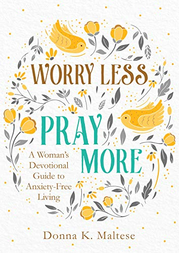 Worry Less, Pray More By Donna K Maltese