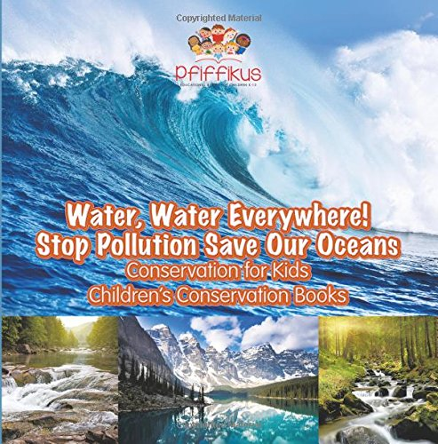 Water, Water Everywhere! Stop Pollution, Save Our Oceans - Conservation for Kids - Children's Conservation Books By Pfiffikus