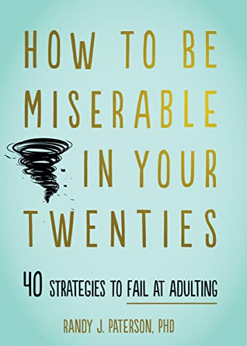 How to Be Miserable in Your Twenties By Randy J. Paterson