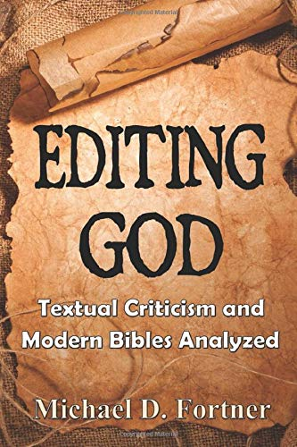 Editing God: Textual Criticism and Modern Bibles Analyzed By Michael D Fortner