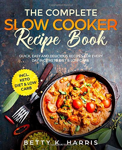 The Complete Slow Cooker Recipe Book: Quick, Easy and Delicious Recipes for Every Day incl. Keto Diet & Low Carb By Betty K. Harris