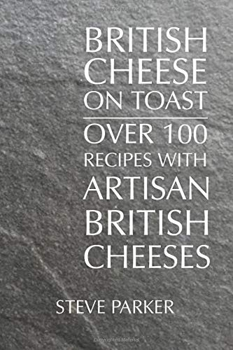 British Cheese on Toast: Over 100 Recipes with British Artisan Cheese By Steve Parker