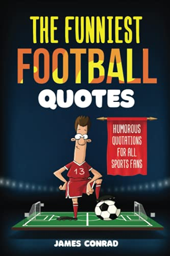 The Funniest Football Quotes: Humorous Quotations For All Sports Fans (Funniest Sports Quotes) By James Conrad