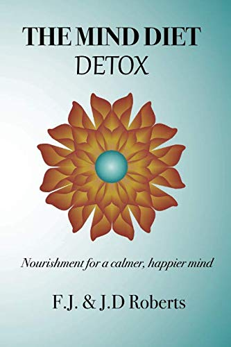 The Mind Diet Detox: Nourishment for a calmer, happier mind By J.D. & F.J. Roberts