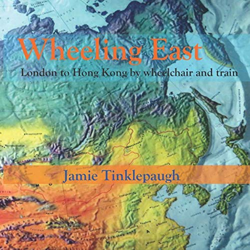 Wheeling East: London to Hong Kong by wheelchair and train By Jamie Tinklepaugh