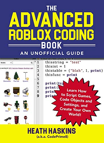 The Advanced Roblox Coding Book: An Unofficial Guide: Learn How to Script Games, Code Objects and Settings, and Create Your Own World! (Unofficial Roblox) By Heath Haskins